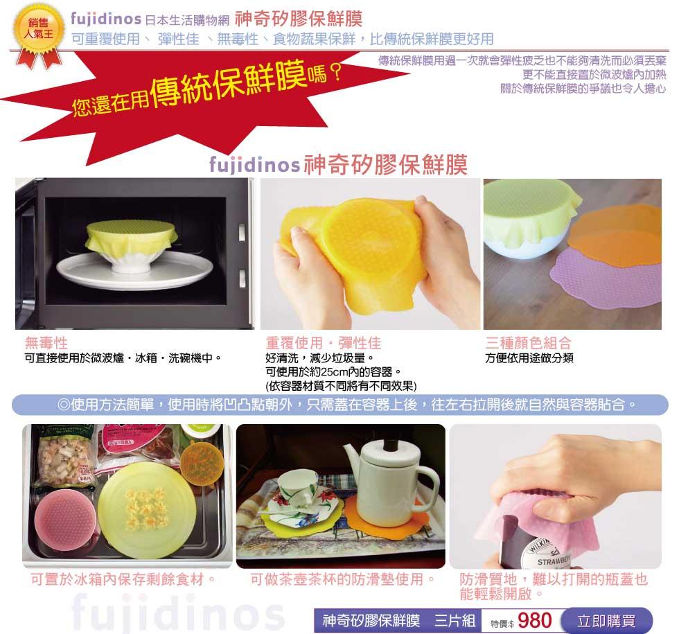 fujidinos 日本生活購物網    神奇矽膠保鮮膜 可重覆使用、 彈性佳 、無毒性、食物蔬果保鮮,比傳統保鮮膜更好用。 fujidinos日本神奇矽膠保鮮膜 重覆使用 、彈性佳 、無毒性 無毒性,可直接使用於微波爐‧ 冰箱‧洗碗機中。 *重覆使用,好清洗,減少垃圾量。 *彈性佳,可使用於約25cm內的容器。 三種顏色組合,方便依用途做分類。 ◎使用方法簡單,使用時將凹凸點朝外,只需蓋在容器上後,往左右拉開後就自然與容器貼合。 便利重覆使用 ,比傳統保鮮膜功能多更多 可置於冰箱內保存剩餘食材。 可做茶壺茶杯的防滑墊使用。 防滑質地,難以打開的瓶蓋也能輕鬆開啟。