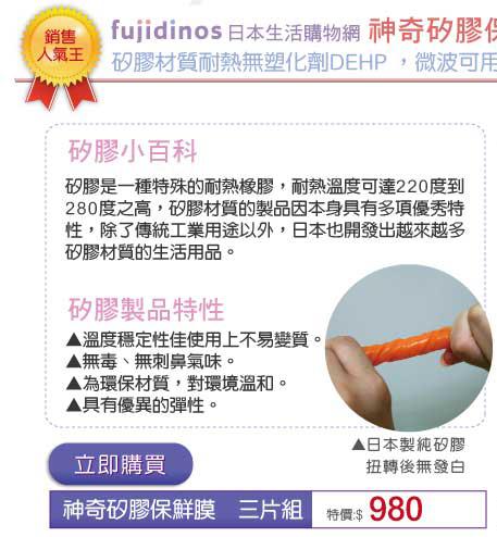fujidinos 日本生活購物網   神奇矽膠保鮮膜 矽膠材質耐熱無塑化劑DEHP ,微波可用真方便 矽膠小百科 矽膠是一種特殊的耐熱橡膠, 耐熱溫度可達220˚C~280˚C之高, 矽膠材質的製品因本身具有多項優秀特性, 除了傳統工業用途以外, 日本也開發出越來越多矽膠材質的生活用品。 矽膠製品特性 ▲溫度穩定性佳使用上不易變質。▲無毒、無刺鼻氣味。▲為環保材質,對環境溫和。▲具有優異的彈性。日本製純矽膠 扭轉後無發白