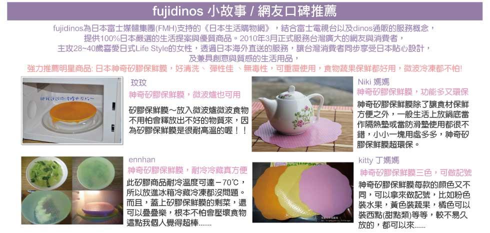 fujidinos 小故事 / 網友口碑推薦     fujidinos 小故事 fujidinos為日本富士媒體集團(FMH)支持的《日本生活購物網》,結合富士電視台以及dinos通販的服務概念, 提供100%日本嚴選的生活提案與優質商品。2010年3月正式服務台灣廣大的網友與消費者, 主攻28~40歲喜愛日式Life Style的女性,透過日本海外直送的服務,讓台灣消費者同步享受日本貼心設計, 及兼具創意與質感的生活用品, 強力推薦明星商品: 日本神奇矽膠保鮮膜,好清洗、 彈性佳 、無毒性,可重覆使用,食物蔬果保鮮都好用,微波冷凍都不怕!